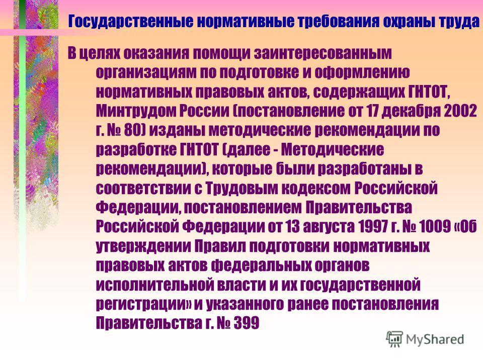 В целях оказания помощи заинтересованным организациям по подготовке и оформлению нормативных правовых актов, содержащих ГНТОТ, Минтрудом России (постановление от 17 декабря 2002 г. 80) изданы методические рекомендации по разработке ГНТОТ (далее - Мет