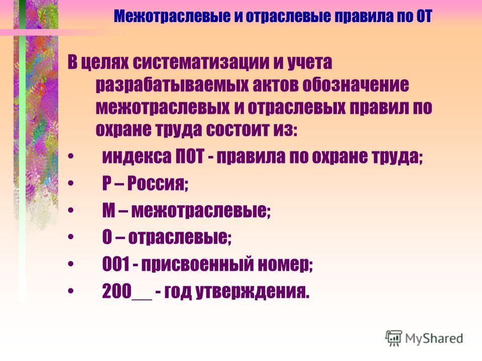 В целях систематизации и учета разрабатываемых актов обозначение межотраслевых и отраслевых правил по охране труда состоит из: индекса ПОТ - правила по охране труда; Р – Россия; М – межотраслевые; О – отраслевые; 001 - присвоенный номер; 200__ - год