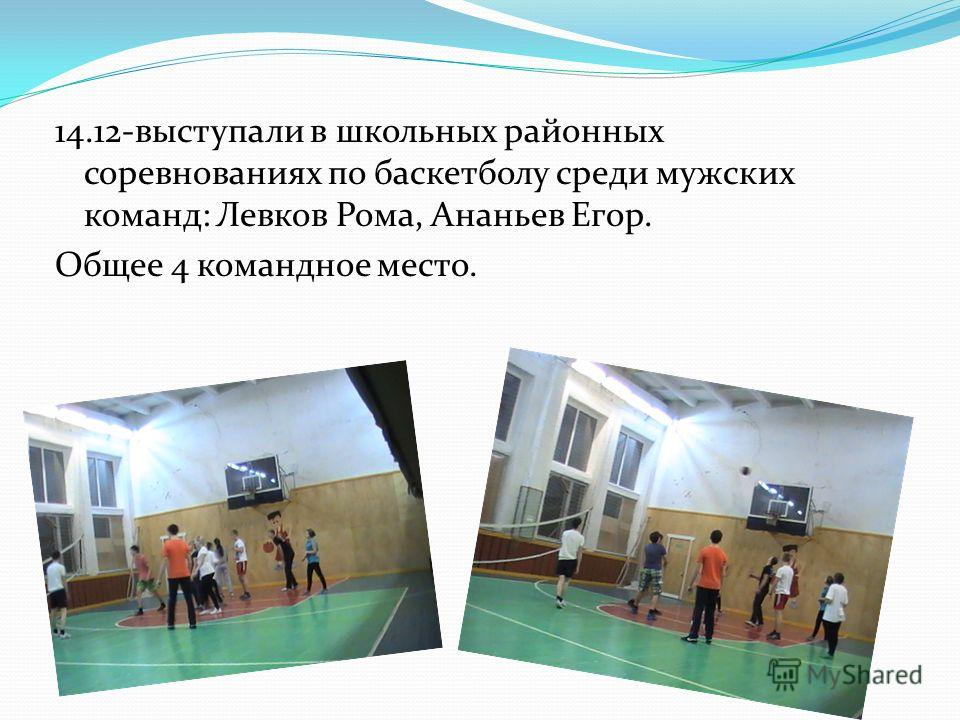 14.12-выступали в школьных районных соревнованиях по баскетболу среди мужских команд: Левков Рома, Ананьев Егор. Общее 4 командное место.