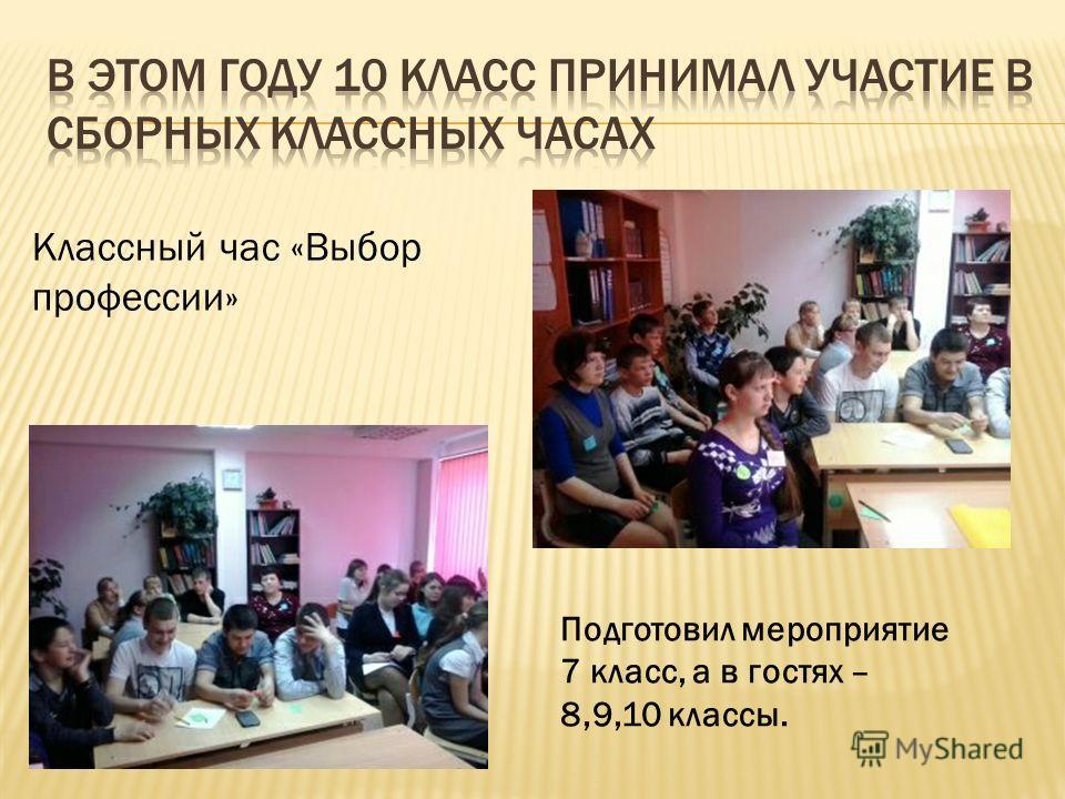 Классный час «Выбор профессии» Подготовил мероприятие 7 класс, а в гостях – 8,9,10 классы.