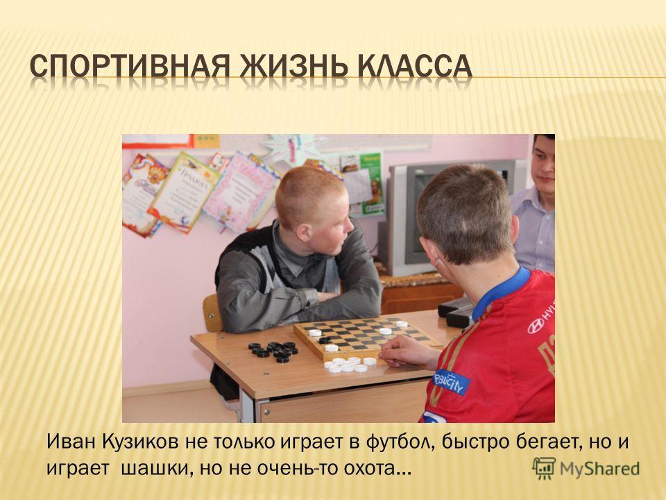 Иван Кузиков не только играет в футбол, быстро бегает, но и играет шашки, но не очень-то охота…