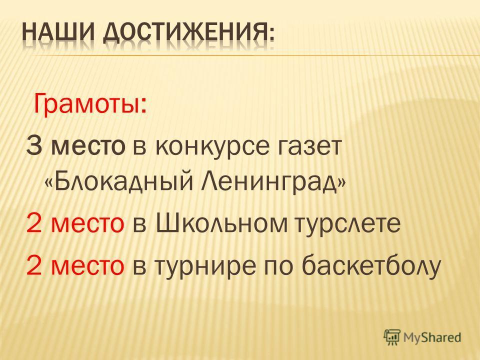 Грамоты: 3 место в конкурсе газет «Блокадный Ленинград» 2 место в Школьном турслете 2 место в турнире по баскетболу