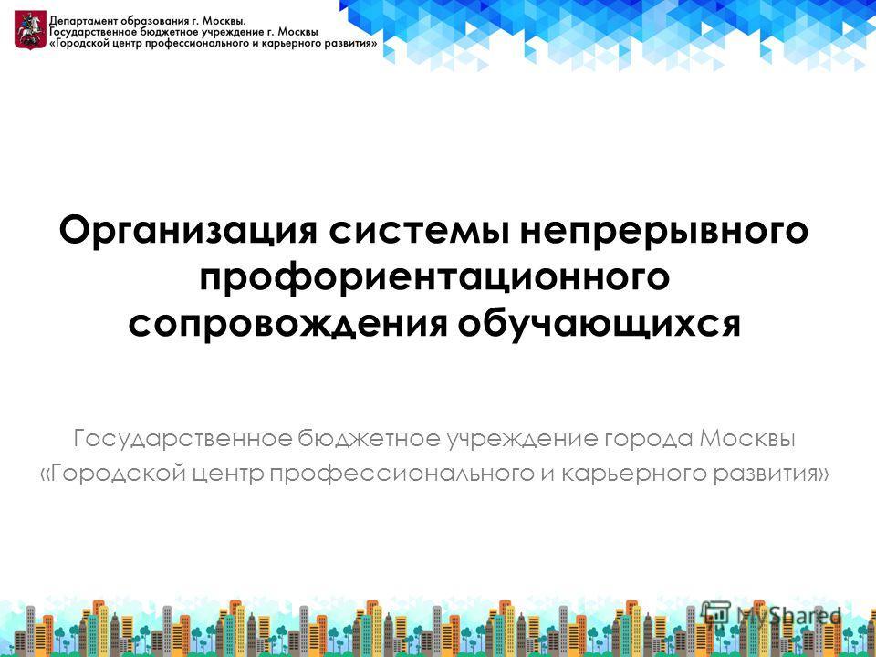 Организация системы непрерывного профориентационного сопровождения обучающихся Государственное бюджетное учреждение города Москвы «Городской центр профессионального и карьерного развития»