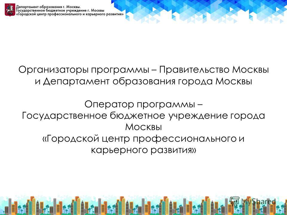 Организаторы программы – Правительство Москвы и Департамент образования города Москвы Оператор программы – Государственное бюджетное учреждение города Москвы «Городской центр профессионального и карьерного развития»
