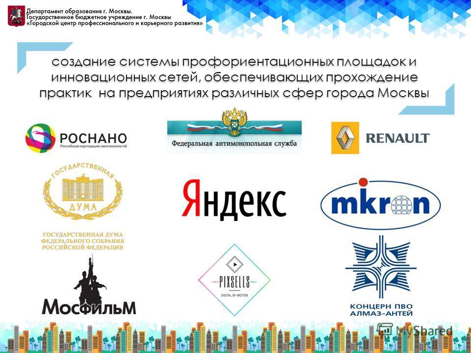 создание системы профориентационных площадок и инновационных сетей, обеспечивающих прохождение практик на предприятиях различных сфер города Москвы