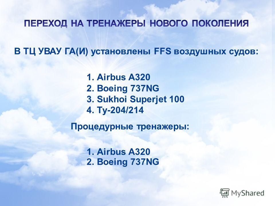 6 В ТЦ УВАУ ГА(И) установлены FFS воздушных судов: 1. Airbus А320 2. Boeing 737NG Процедурные тренажеры: 1. Airbus А320 2. Boeing 737NG 3. Sukhoi Superjet 100 4.Ту-204/214