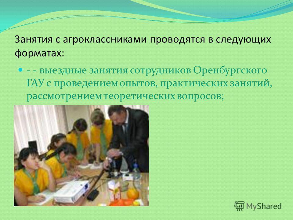 Занятия с агроклассниками проводятся в следующих форматах: - - выездные занятия сотрудников Оренбургского ГАУ с проведением опытов, практических занятий, рассмотрением теоретических вопросов;