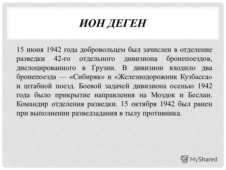 ИОН ДЕГЕН 15 июня 1942 года добровольцем был зачислен в отделение разведки 42-го отдельного дивизиона бронепоездов, дислоцированного в Грузии. В дивизион входило два бронепоезда «Сибиряк» и «Железнодорожник Кузбасса» и штабной поезд. Боевой задачей д