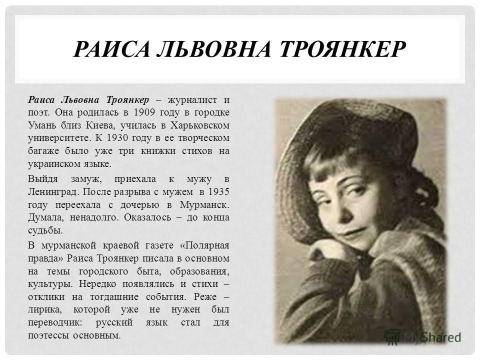 РАИСА ЛЬВОВНА ТРОЯНКЕР Раиса Львовна Троянкер – журналист и поэт. Она родилась в 1909 году в городке Умань близ Киева, училась в Харьковском университете. К 1930 году в ее творческом багаже было уже три книжки стихов на украинском языке. Выйдя замуж,