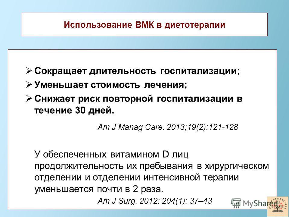 Использование ВМК в диетотерапии Сокращает длительность госпитализации; Уменьшает стоимость лечения; Снижает риск повторной госпитализации в течение 30 дней. Am J Manag Care. 2013;19(2):121-128 У обеспеченных витамином D лиц продолжительность их преб