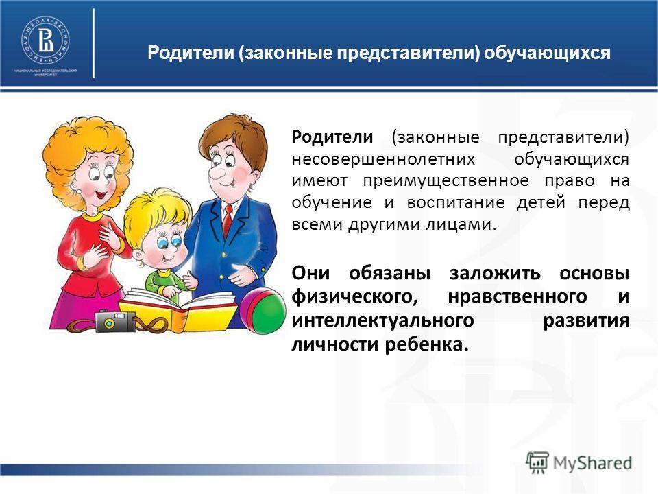 Родители (законные представители) обучающихся Родители (законные представители) несовершеннолетних обучающихся имеют преимущественное право на обучение и воспитание детей перед всеми другими лицами. Они обязаны заложить основы физического, нравственн