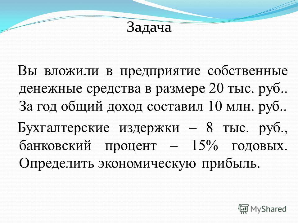 Задача Вы вложили в предприятие собственные денежные средства в размере 20 тыс. руб.. За год общий доход составил 10 млн. руб.. Бухгалтерские издержки – 8 тыс. руб., банковский процент – 15% годовых. Определить экономическую прибыль.