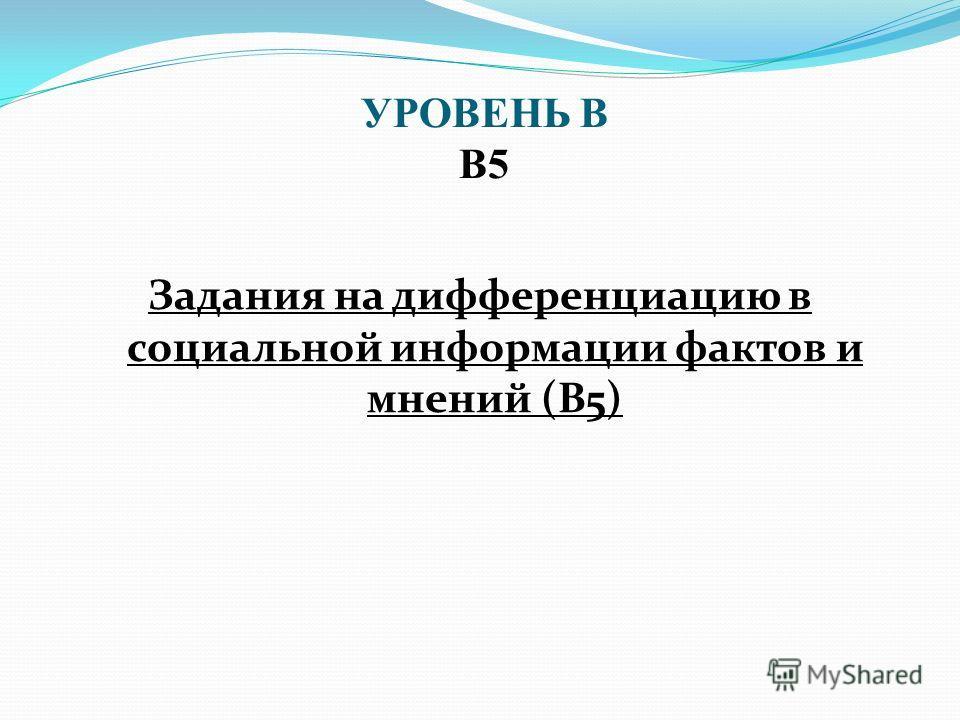 Задания на дифференциацию в социальной информации фактов и мнений (В5) УРОВЕНЬ В В5