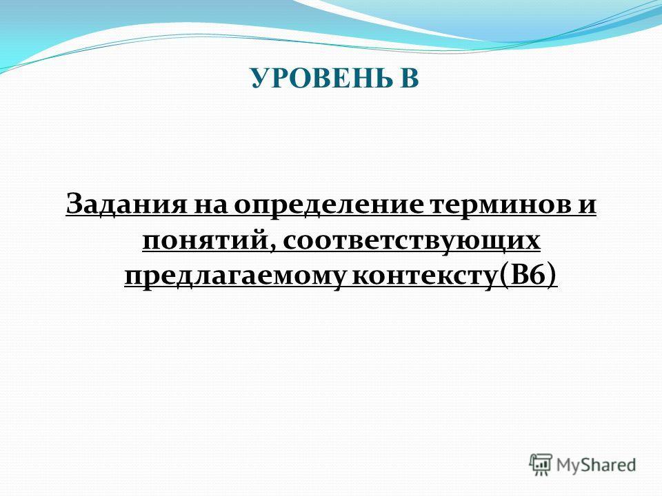 Задания на определение терминов и понятий, соответствующих предлагаемому контексту(В6) УРОВЕНЬ В