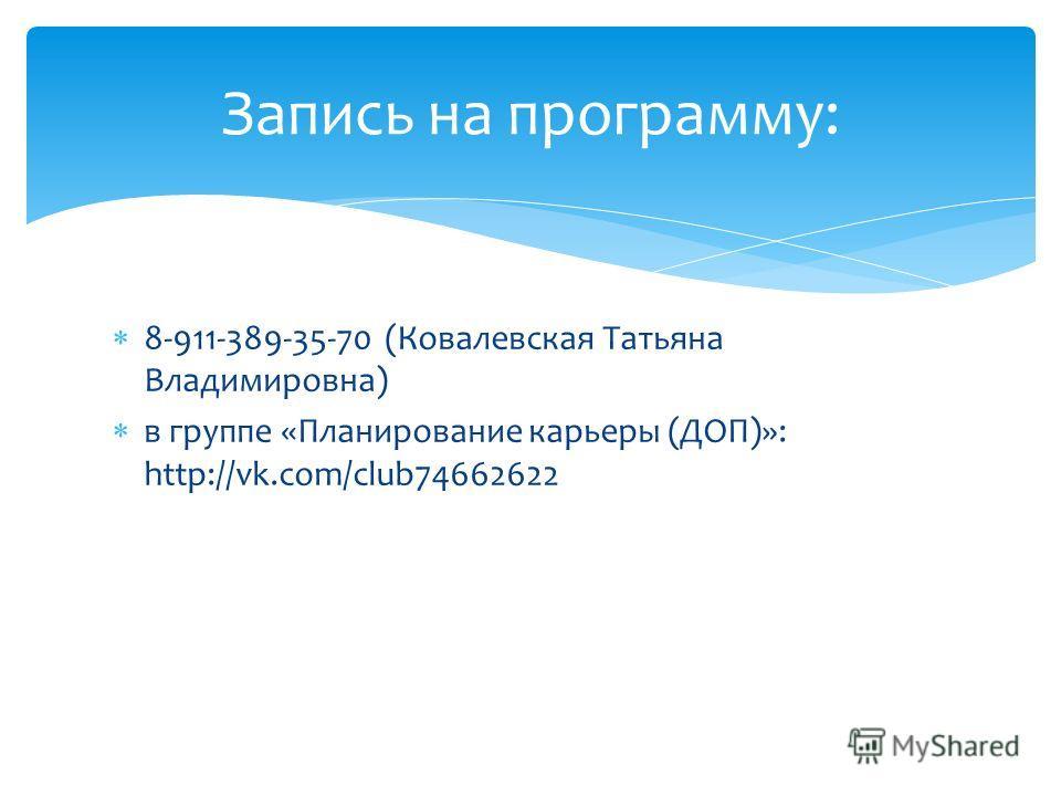 8-911-389-35-70 (Ковалевская Татьяна Владимировна) в группе «Планирование карьеры (ДОП)»: http://vk.com/club74662622 Запись на программу: