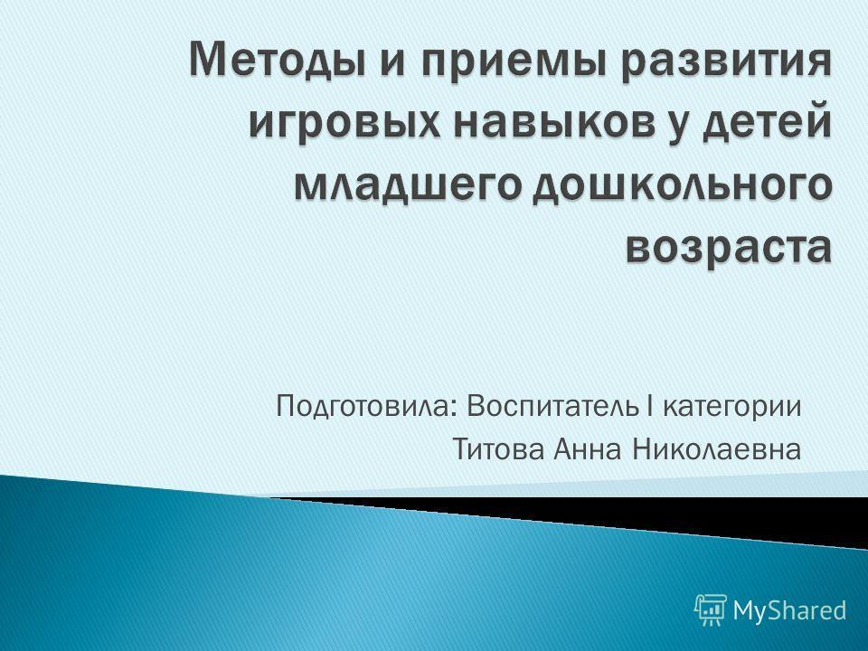 Подготовила: Воспитатель I категории Титова Анна Николаевна