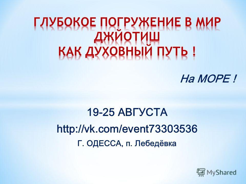 На МОРЕ ! 19-25 АВГУСТА http://vk.com/event73303536 Г. ОДЕССА, п. Лебедёвка