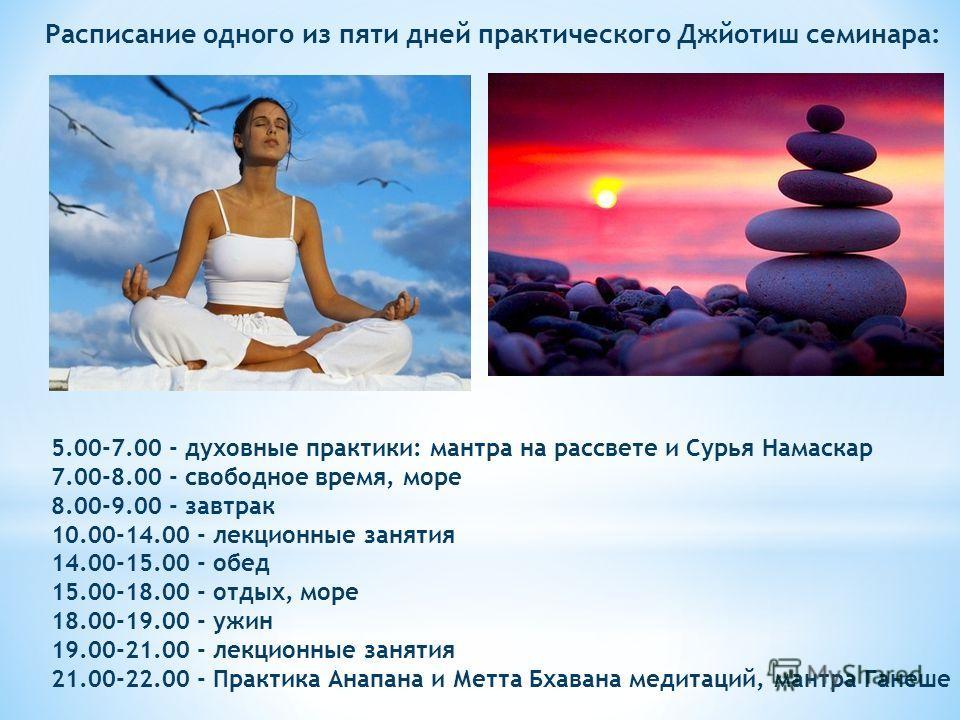 5.00-7.00 - духовные практики: мантра на рассвете и Сурья Намаскар 7.00-8.00 - свободное время, море 8.00-9.00 - завтрак 10.00-14.00 - лекционные занятия 14.00-15.00 - обед 15.00-18.00 - отдых, море 18.00-19.00 - ужин 19.00-21.00 - лекционные занятия