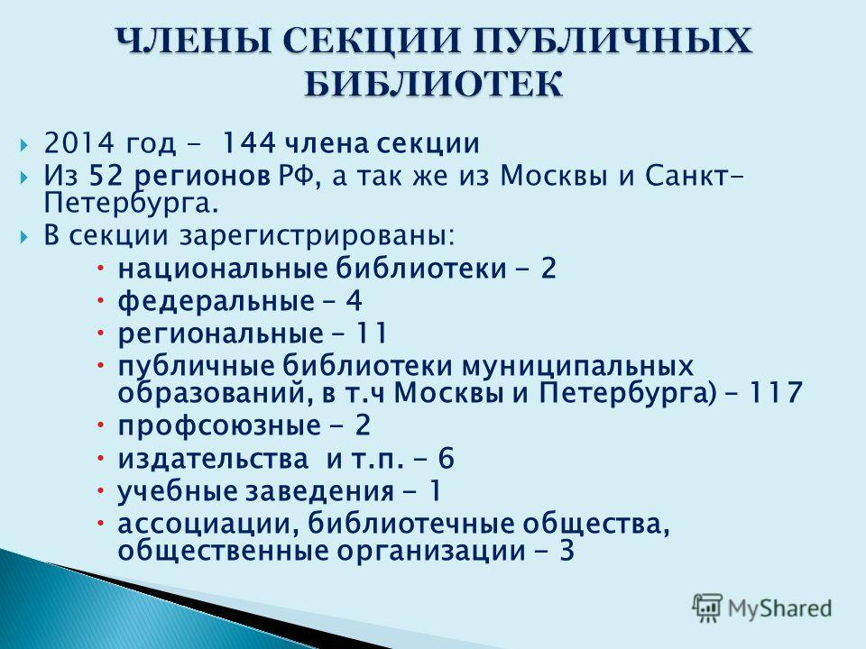 2014 год - 144 члена секции Из 52 регионов РФ, а так же из Москвы и Санкт- Петербурга. В секции зарегистрированы: национальные библиотеки - 2 федеральные – 4 региональные – 11 публичные библиотеки муниципальных образований, в т.ч Москвы и Петербурга)