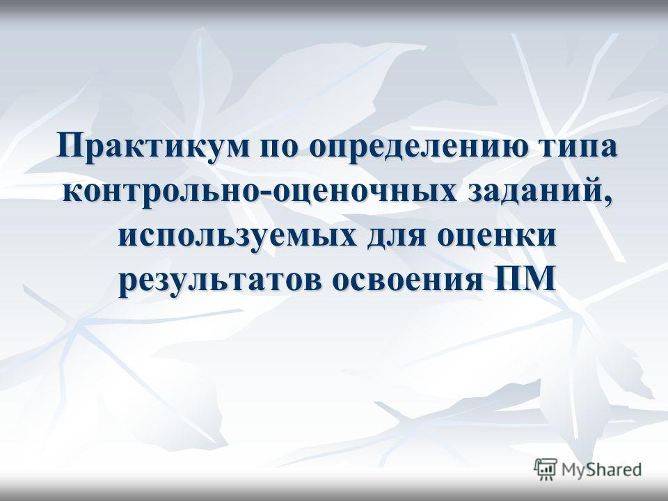 Практикум по определению типа контрольно-оценочных заданий, используемых для оценки результатов освоения ПМ