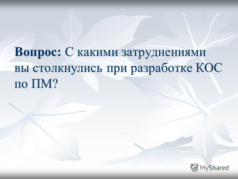Вопрос: С какими затруднениями вы столкнулись при разработке КОС по ПМ?