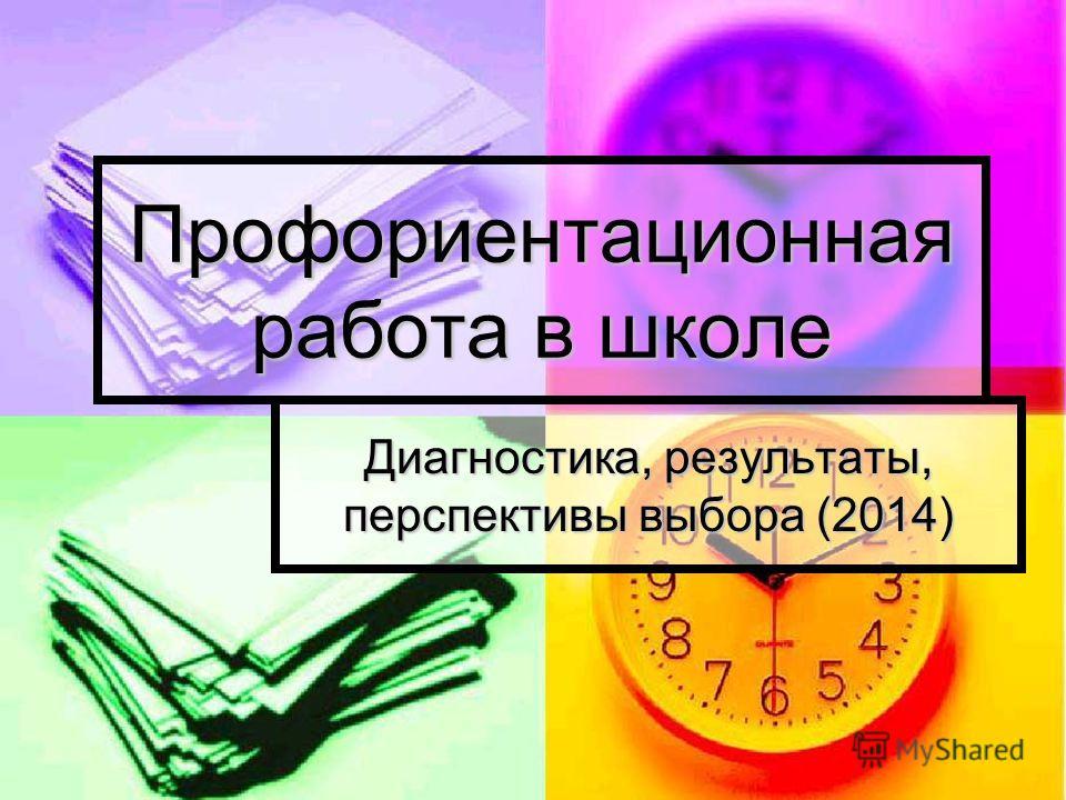 Профориентационная работа в школе Диагностика, результаты, перспективы выбора (2014)