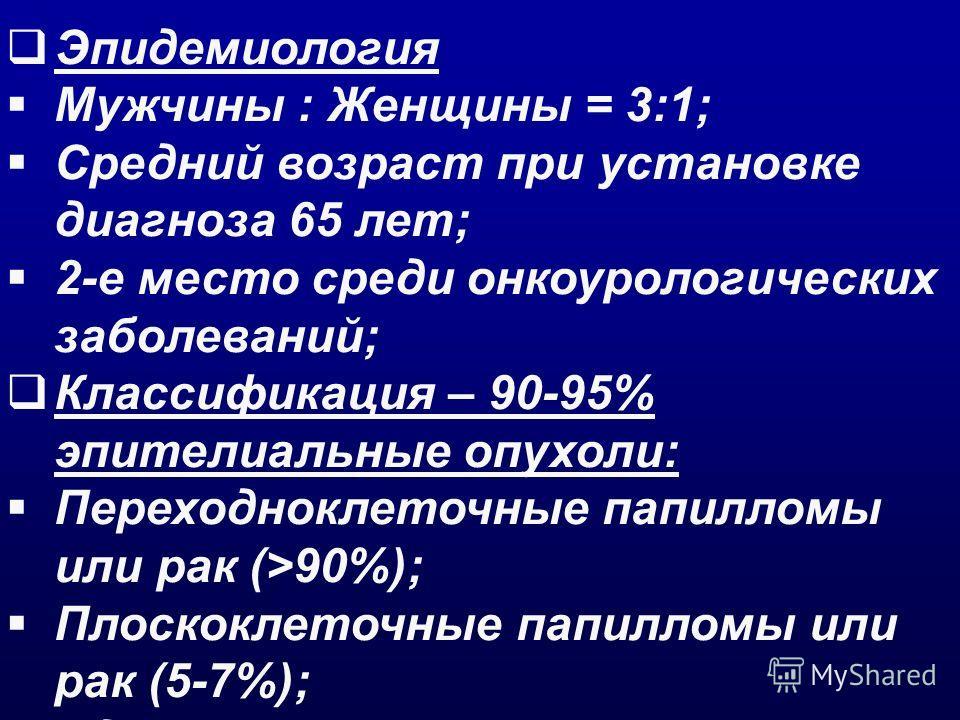 Эпидемиология Мужчины : Женщины = 3:1; Средний возраст при установке диагноза 65 лет; 2-е место среди онкоурологических заболеваний; Классификация – 90-95% эпителиальные опухоли: Переходноклеточные папилломы или рак (>90%); Плоскоклеточные папилломы