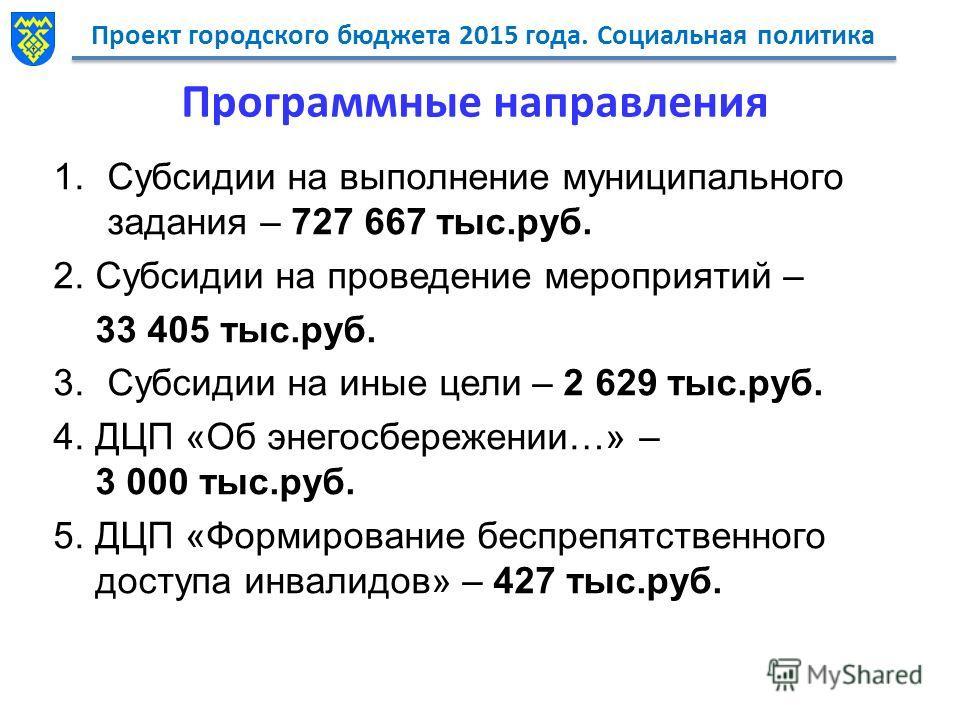 Проект городского бюджета 2015 года. Социальная политика Программные направления 1. Субсидии на выполнение муниципального задания – 727 667 тыс.руб. 2. Субсидии на проведение мероприятий – 33 405 тыс.руб. 3. Субсидии на иные цели – 2 629 тыс.руб. 4.