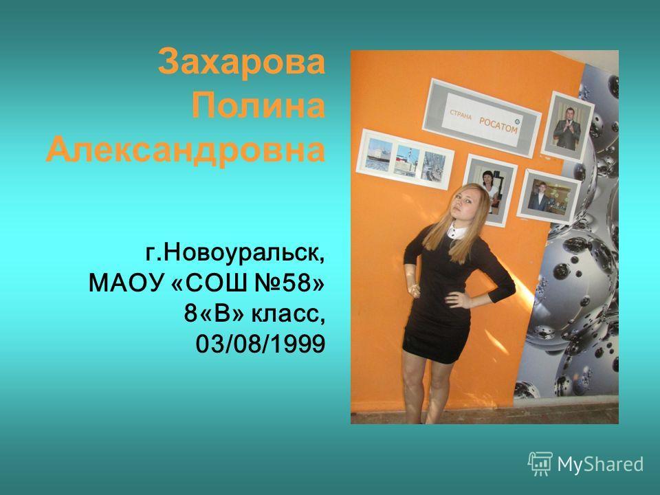 Захарова Полина Александровна г.Новоуральск, МАОУ «СОШ 58» 8«В» класс, 03/08/1999