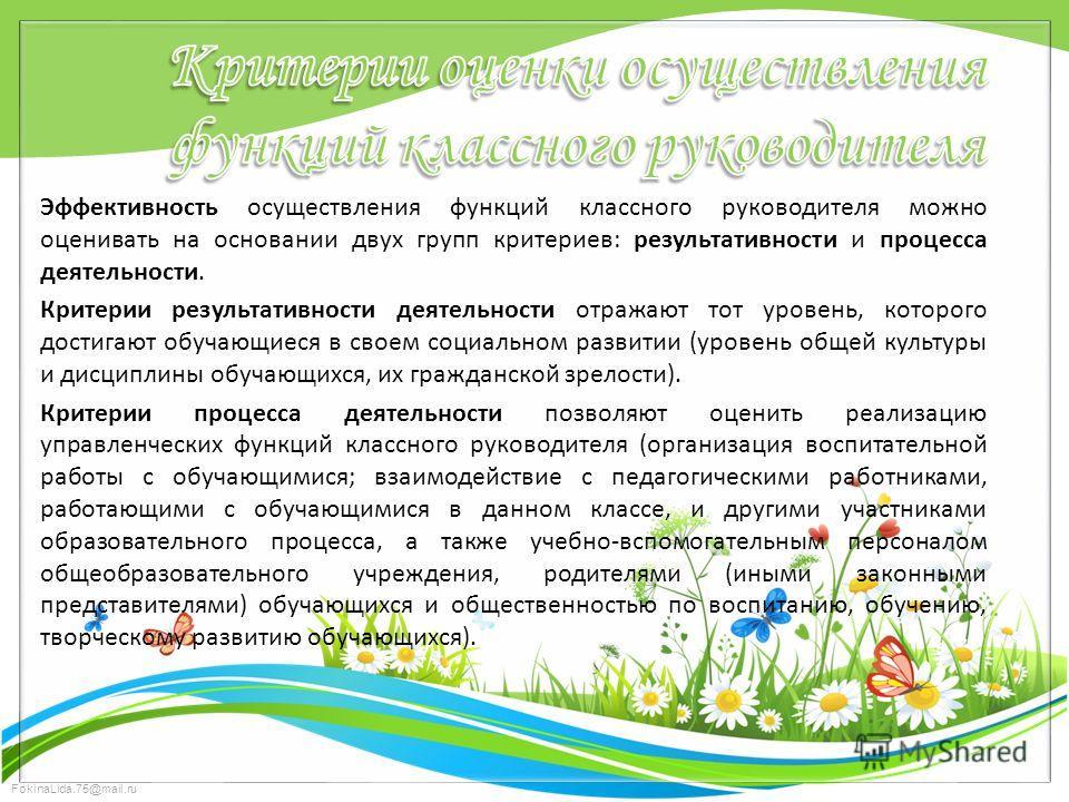 FokinaLida.75@mail.ru Эффективность осуществления функций классного руководителя можно оценивать на основании двух групп критериев: результативности и процесса деятельности. Критерии результативности деятельности отражают тот уровень, которого достиг