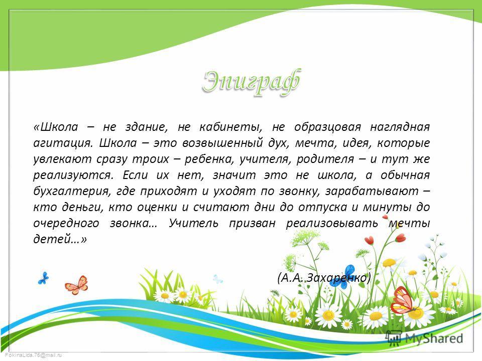 FokinaLida.75@mail.ru «Школа – не здание, не кабинеты, не образцовая наглядная агитация. Школа – это возвышенный дух, мечта, идея, которые увлекают сразу троих – ребенка, учителя, родителя – и тут же реализуются. Если их нет, значит это не школа, а о