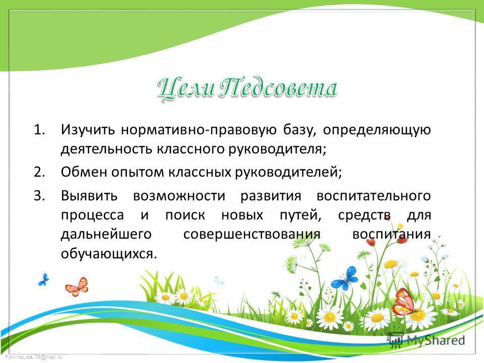 FokinaLida.75@mail.ru 1. Изучить нормативно-правовую базу, определяющую деятельность классного руководителя; 2. Обмен опытом классных руководителей; 3. Выявить возможности развития воспитательного процесса и поиск новых путей, средств для дальнейшего