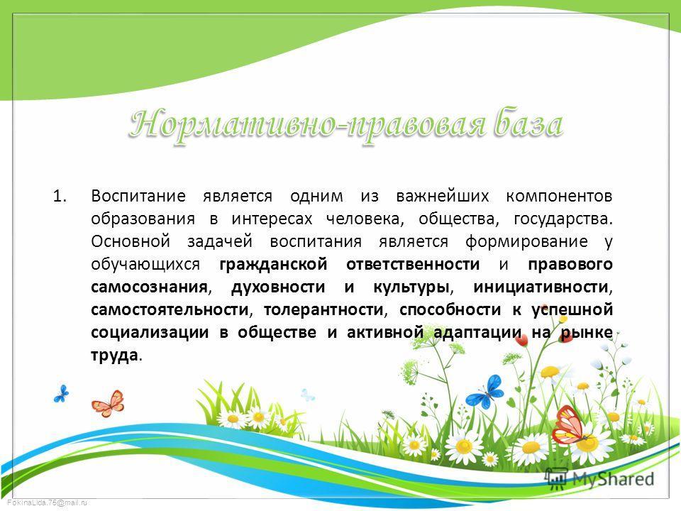 FokinaLida.75@mail.ru 1. Воспитание является одним из важнейших компонентов образования в интересах человека, общества, государства. Основной задачей воспитания является формирование у обучающихся гражданской ответственности и правового самосознания,