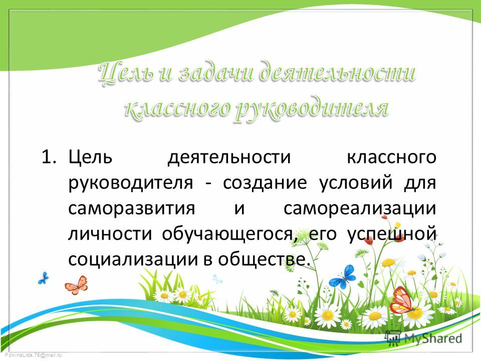 FokinaLida.75@mail.ru 1. Цель деятельности классного руководителя - создание условий для саморазвития и самореализации личности обучающегося, его успешной социализации в обществе.