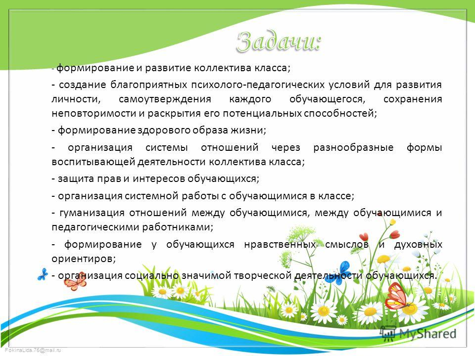 FokinaLida.75@mail.ru - формирование и развитие коллектива класса; - создание благоприятных психолого-педагогических условий для развития личности, самоутверждения каждого обучающегося, сохранения неповторимости и раскрытия его потенциальных способно