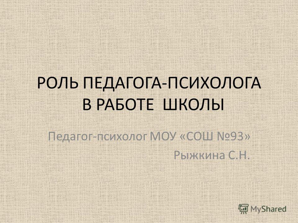 РОЛЬ ПЕДАГОГА-ПСИХОЛОГА В РАБОТЕ ШКОЛЫ Педагог-психолог МОУ «СОШ 93» Рыжкина С.Н.