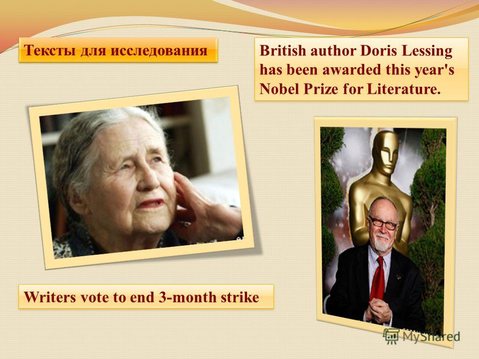 British author Doris Lessing has been awarded this year's Nobel Prize for Literature. British author Doris Lessing has been awarded this year's Nobel Prize for Literature. Writers vote to end 3-month strike Тексты для исследования