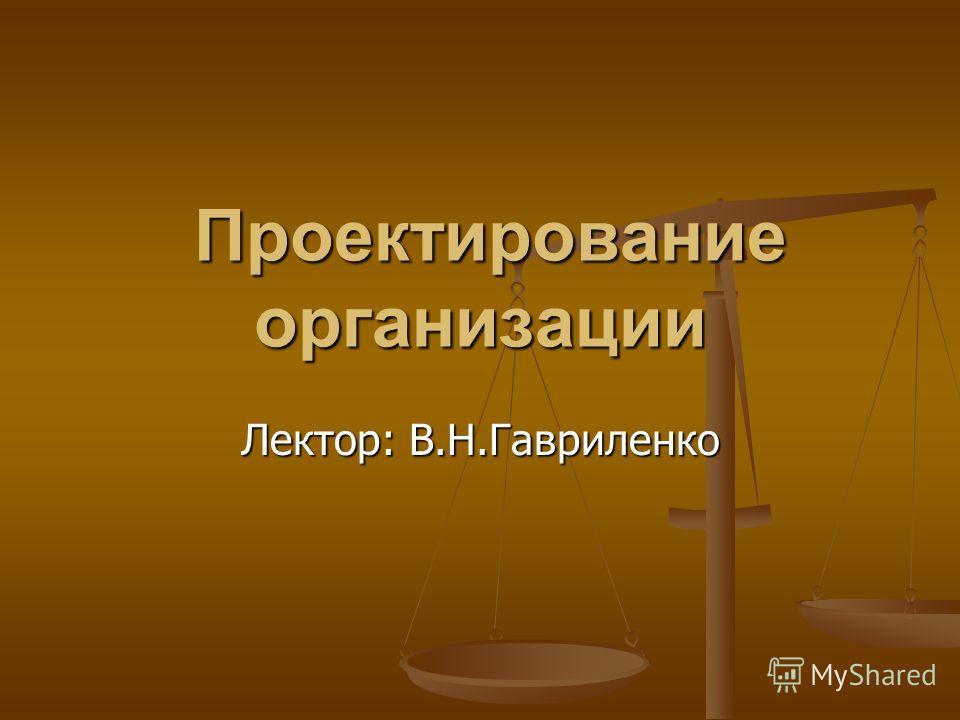 Проектирование организации Проектирование организации Лектор: В.Н.Гавриленко