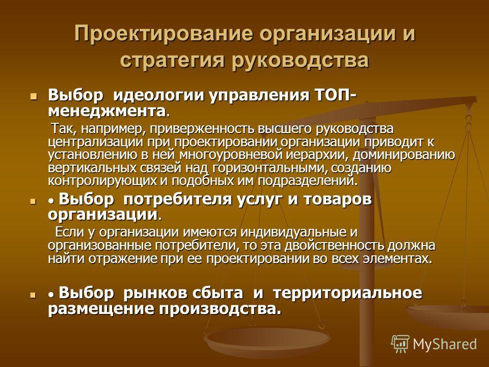 Проектирование организации и стратегия руководства Выбор идеологии управления ТОП- менеджмента. Выбор идеологии управления ТОП- менеджмента. Так, например, приверженность высшего руководства централизации при проектировании организации приводит к уст