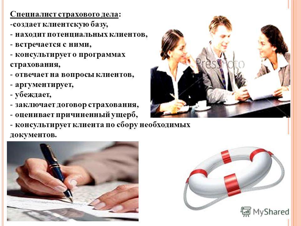 Специалист страхового дела: -создает клиентскую базу, - находит потенциальных клиентов, - встречается с ними, - консультирует о программах страхования, - отвечает на вопросы клиентов, - аргументирует, - убеждает, - заключает договор страхования, - оц