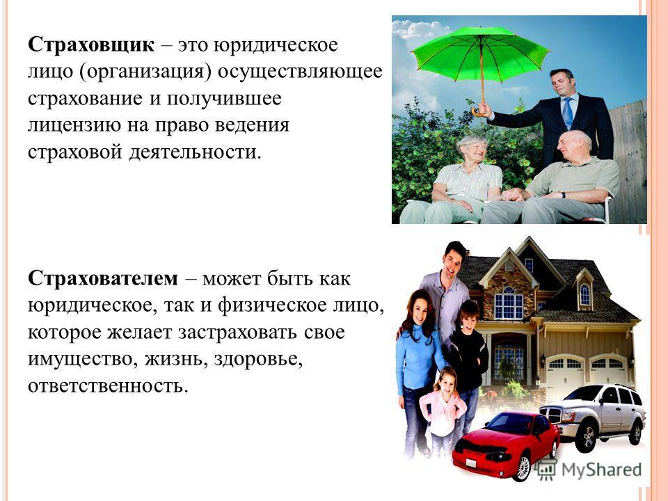 Страховщик – это юридическое лицо (организация) осуществляющее страхование и получившее лицензию на право ведения страховой деятельности. Страхователем – может быть как юридическое, так и физическое лицо, которое желает застраховать свое имущество, ж