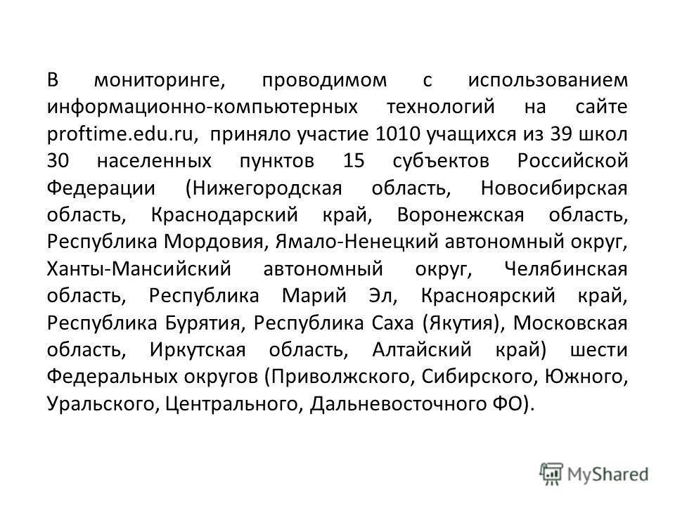 В мониторинге, проводимом с использованием информационно-компьютерных технологий на сайте proftime.edu.ru, приняло участие 1010 учащихся из 39 школ 30 населенных пунктов 15 субъектов Российской Федерации (Нижегородская область, Новосибирская область,