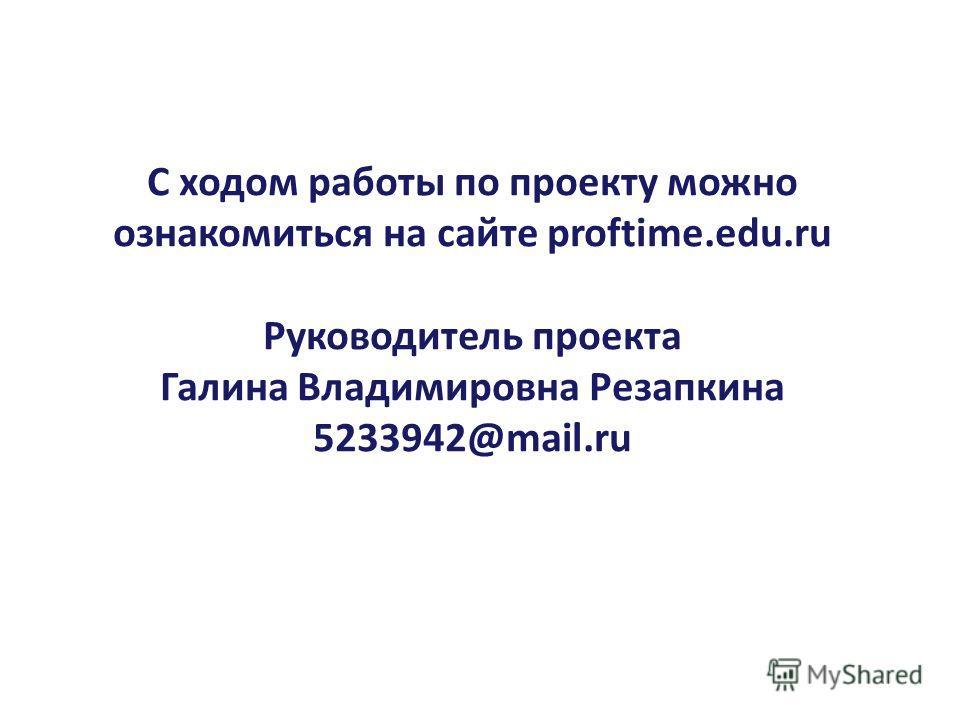 С ходом работы по проекту можно ознакомиться на сайте proftime.edu.ru Руководитель проекта Галина Владимировна Резапкина 5233942@mail.ru