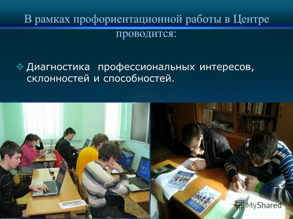 В рамках профориентационной работы в Центре проводится: Диагностика профессиональных интересов, склонностей и способностей.