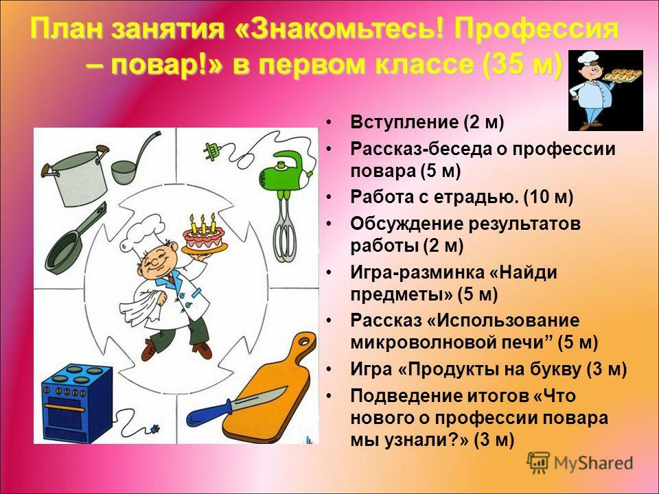 План занятия «Знакомьтесь! Профессия – повар!» в первом классе (35 м) Вступление (2 м) Рассказ-беседа о профессии повара (5 м) Работа с етрадью. (10 м) Обсуждение результатов работы (2 м) Игра-разминка «Найди предметы» (5 м) Рассказ «Использование ми