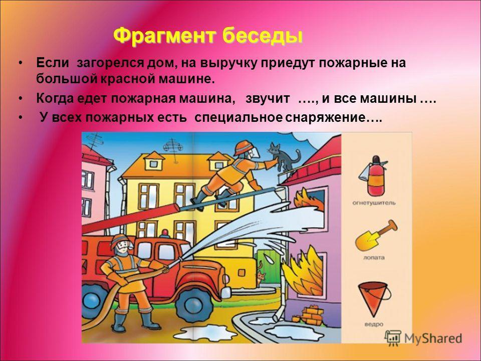 Фрагмент беседы Если загорелся дом, на выручку приедут пожарные на большой красной машине. Когда едет пожарная машина, звучит …., и все машины …. У всех пожарных есть специальное снаряжение….
