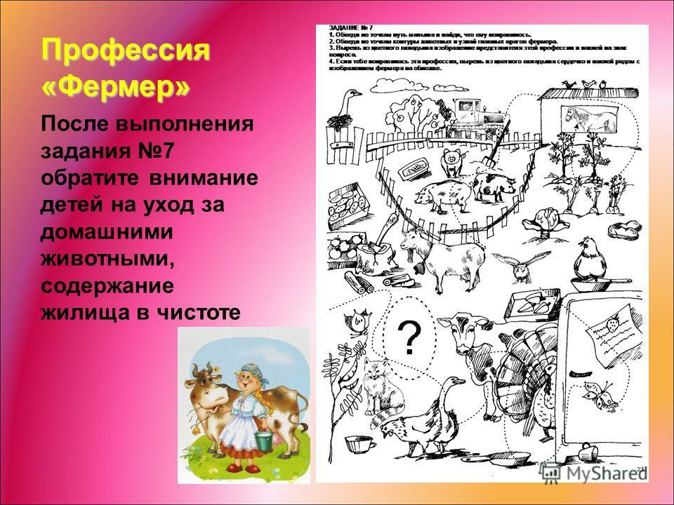 Профессия «Фермер» После выполнения задания 7 обратите внимание детей на уход за домашними животными, содержание жилища в чистоте