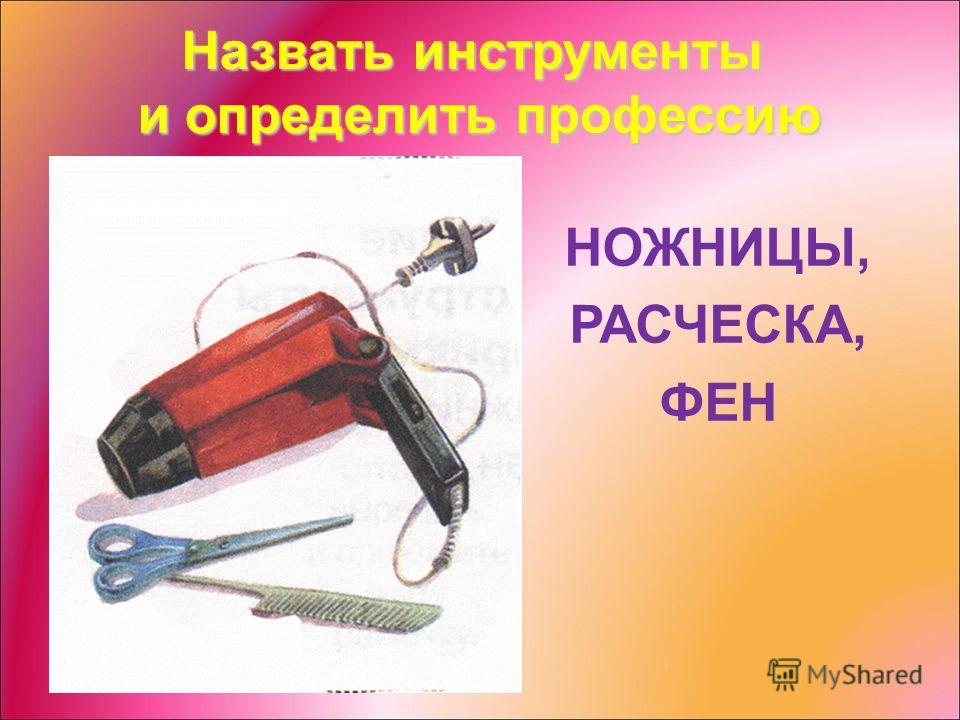 Назвать инструменты и определить профессию НОЖНИЦЫ, РАСЧЕСКА, ФЕН