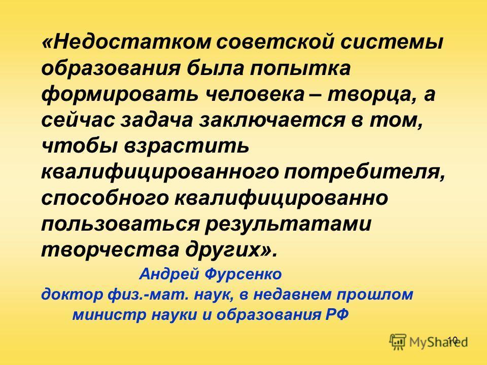 10 «Недостатком советской системы образования была попытка формировать человека – творца, а сейчас задача заключается в том, чтобы взрастить квалифицированного потребителя, способного квалифицированно пользоваться результатами творчества других». Анд