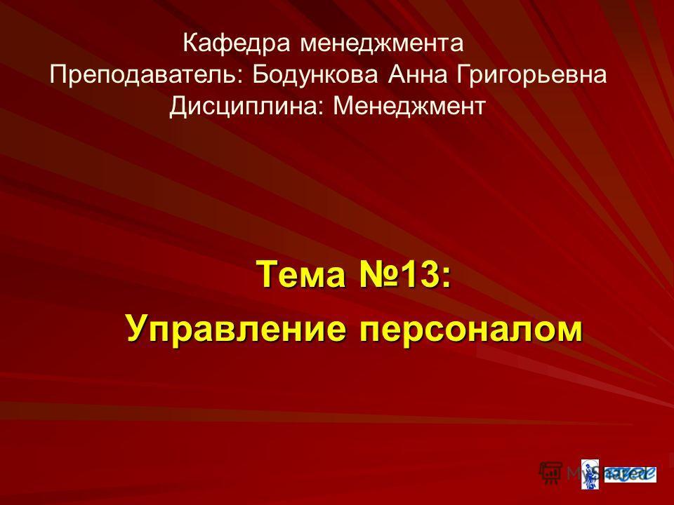 Тема 13: Управление персоналом Кафедра менеджмента Преподаватель: Бодункова Анна Григорьевна Дисциплина: Менеджмент